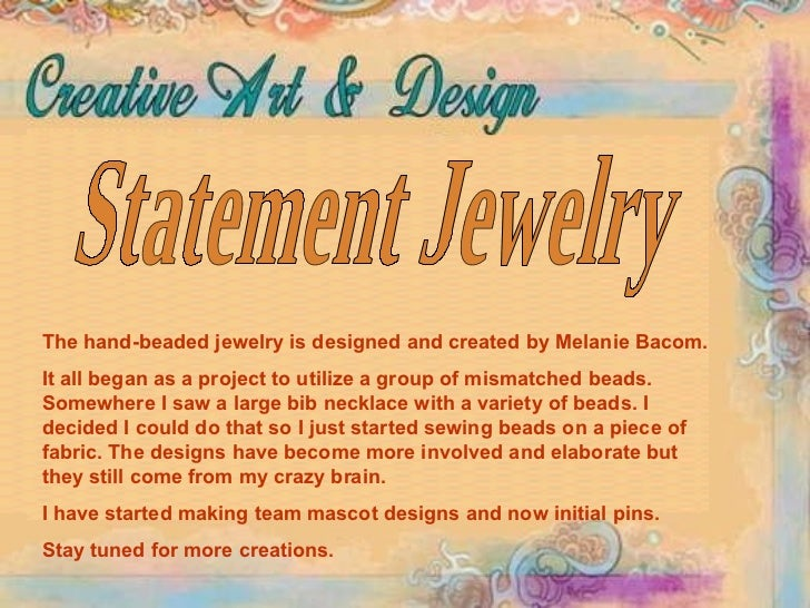 Statement Jewelry The hand-beaded jewelry is designed and created by Melanie Bacom.  It all began as a project to utilize ...