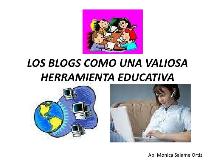 LOS BLOGS COMO UNA VALIOSA HERRAMIENTA EDUCATIVA<br />Ab. Mónica Salame Ortiz<br />
