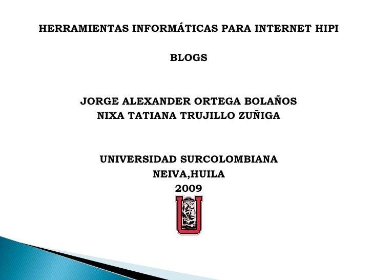 HERRAMIENTAS INFORMÁTICAS PARA INTERNET HIPI<br />BLOGS<br />JORGE ALEXANDER ORTEGA BOLAÑOS<br />NIXA TATIANA TRUJILLO ZUÑ...