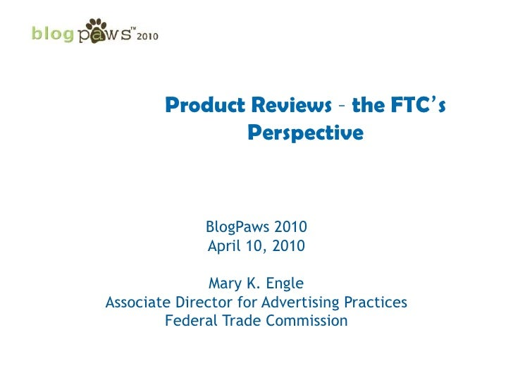 Product Reviews – the FTC's Perspective<br />BlogPaws 2010<br />April 10, 2010<br />Mary K. Engle<br />Associate Director ...