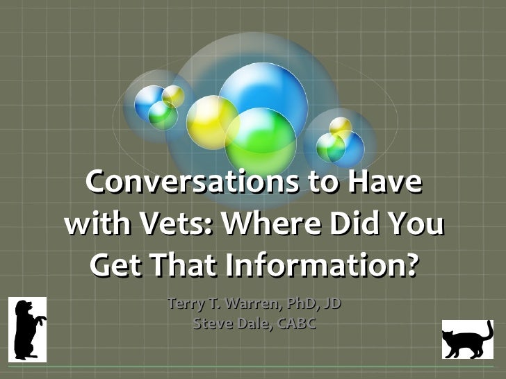 Conversations to Havewith Vets: Where Did You Get That Information?      Terry T. Warren, PhD, JD         Steve Dale, CABC