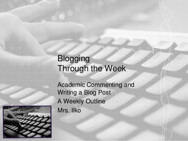 BloggingThrough the WeekAcademic Commenting andWriting a Blog PostA Weekly OutlineMrs. Ilko