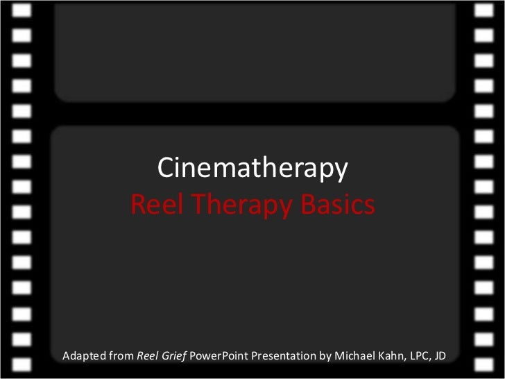 CinematherapyReel Therapy Basics<br />Adapted from Reel Grief PowerPoint Presentation by Michael Kahn, LPC, JD<br />