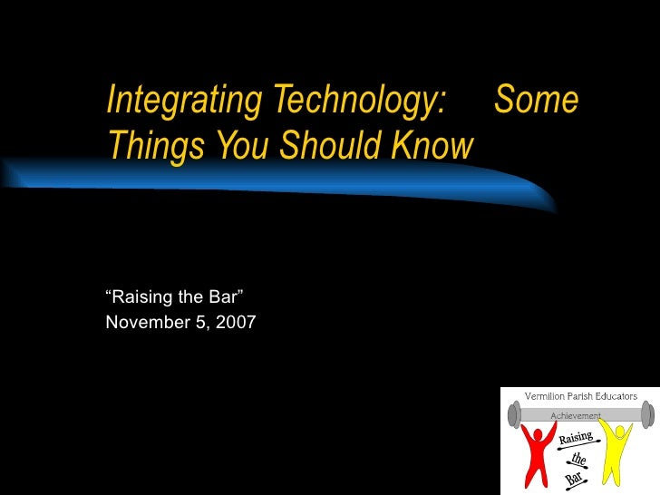 """Integrating Technology:  Some Things You Should Know """" Raising the Bar"""" November 5, 2007"""