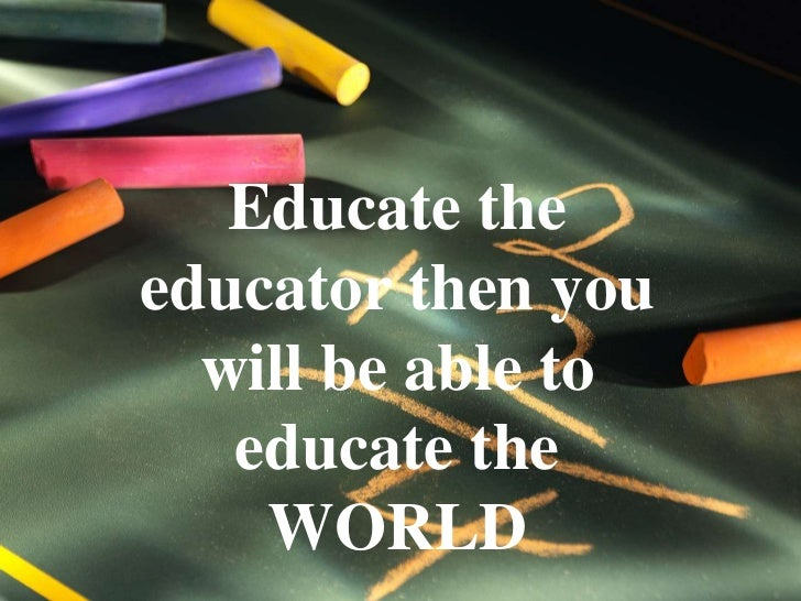 Educate the educator then you will be able to educate the WORLD<br />