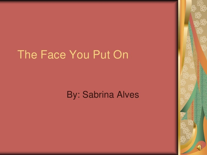 The Face You Put On        By: Sabrina Alves