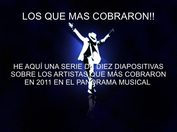 LOS QUE MAS COBRARON!! HE AQUÍ UNA SERIE DE DIEZ DIAPOSITIVASSOBRE LOS ARTISTAS QUE MÁS COBRARON    EN 2011 EN EL PANORAMA...