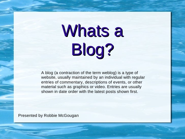 Whats a Blog? A blog (a contraction of the term weblog) is a type of website, usually maintained by an individual with reg...