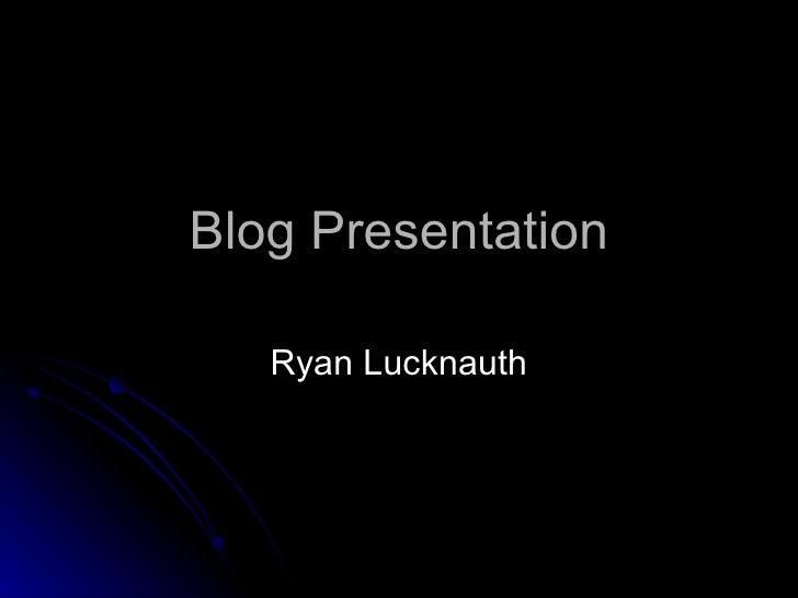 Blog Presentation Ryan Lucknauth
