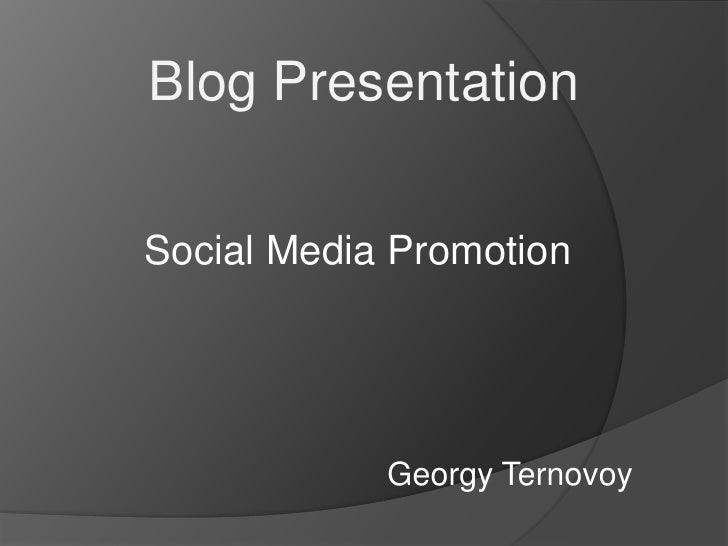 Blog Presentation<br />Social Media Promotion<br />GeorgyTernovoy<br />