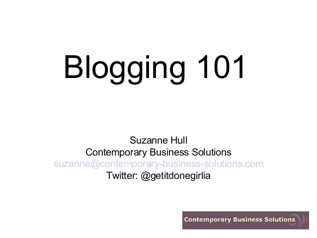 Blogging 101 Suzanne Hull Contemporary Business Solutions suzanne@contemporary-business-solutions.com Twitter: @getitdoneg...