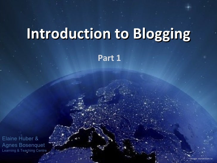 Introduction to Blogging Part 1 Image: eurovision.tv Elaine Huber & Agnes Bosenquet Learning & Teaching Centre