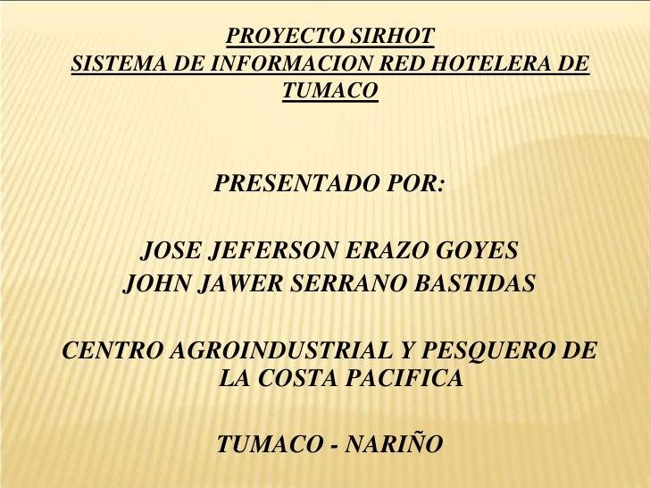 PROYECTO SIRHOTSISTEMA DE INFORMACION RED HOTELERA DE TUMACO<br />PRESENTADO POR:<br />JOSE JEFERSON ERAZO GOYES<br />JOHN...