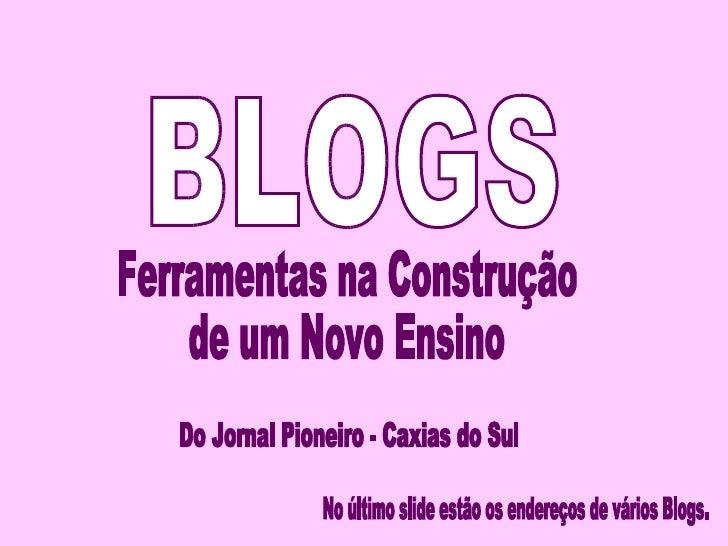 BLOGS Ferramentas na Construção de um Novo Ensino Do Jornal Pioneiro - Caxias do Sul No último slide estão os endereços de...