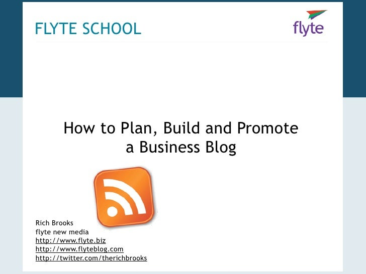 FLYTE SCHOOL            How to Plan, Build and Promote                a Business Blog    Rich Brooks flyte new media http:...