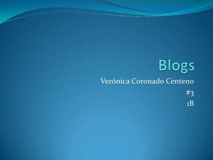 Blogs <br />Verónica Coronado Centeno<br />#3<br />1B<br />
