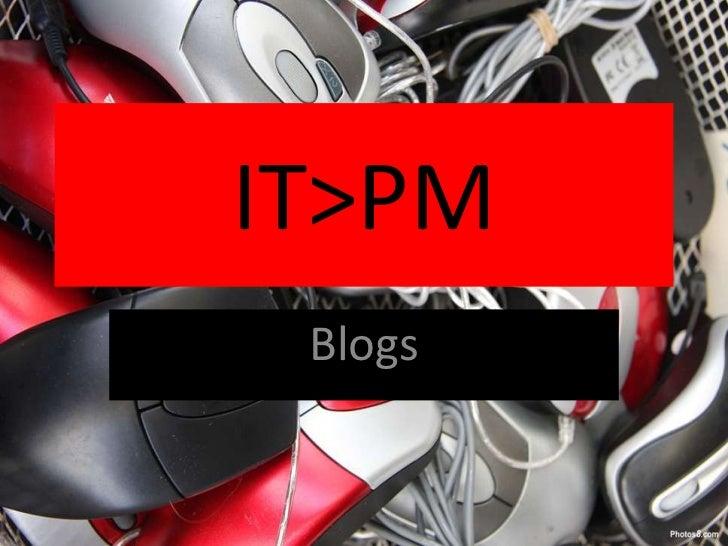 IT>PM<br />Blogs<br />