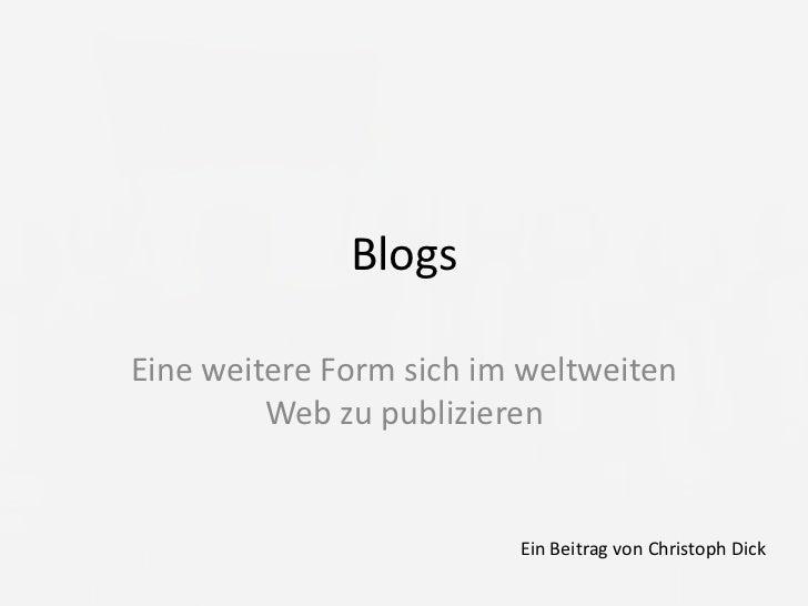 Blogs<br />Eine weitere Form sich im weltweiten Web zu publizieren<br />Ein Beitrag von Christoph Dick<br />