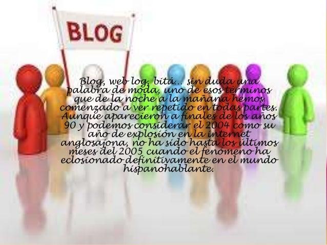 Blog, web log, bitá… sin duda una  palabra de moda, uno de esos términos   que de la noche a la mañana hemoscomenzado a ve...