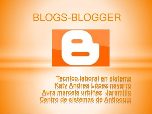 BLOGS-BLOGGER Tecnico.laboral en sistema Katy Andrea López navarro Aura marcela urbiñez Jaramillo Centro de sistemas de An...