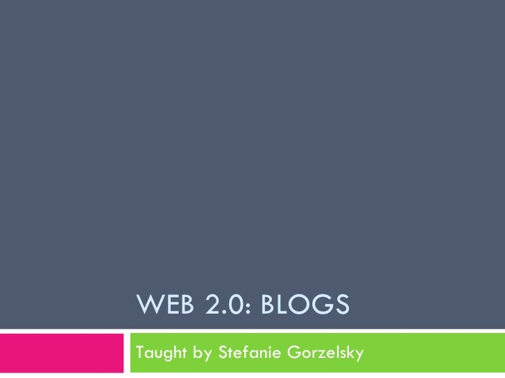 WEB 2.0: BLOGS Taught by Stefanie Gorzelsky