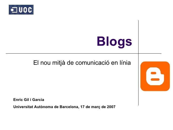 Blogs El nou mitjà de comunicació en línia  Enric Gil i Garcia Universitat Autònoma de Barcelona, 17 de març de 2007