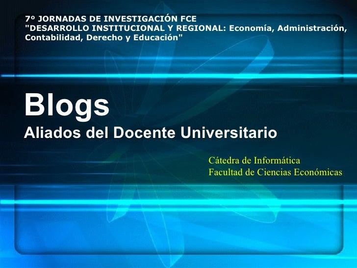 Blogs Aliados del Docente Universitario Cátedra de Informática Facultad de Ciencias Económicas 7º JORNADAS DE INVESTIGACIÓ...