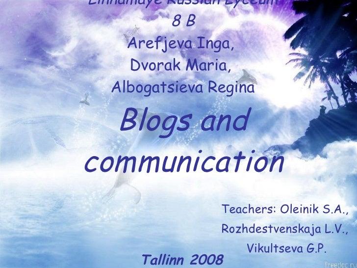 Linnamaye Russian Lyceum 8 B Arefjeva Inga,  Dvorak Maria,  Albogatsieva Regina Blogs and communication Teachers: Oleinik ...