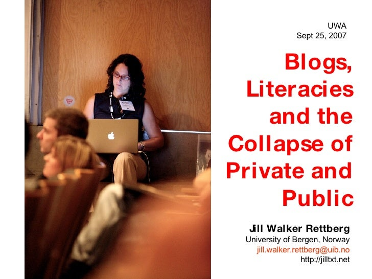 Blogs, Literacies and the Collapse of Private and Public Jill Walker Rettberg University of Bergen, Norway [email_address]...