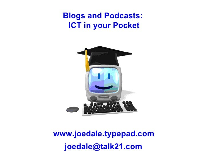 www.joedale.typepad.com [email_address] Blogs and Podcasts:  ICT in your Pocket
