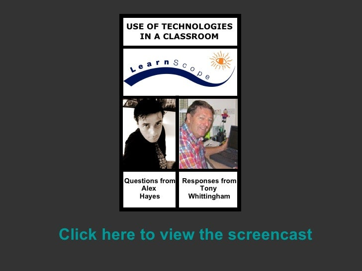 USE OF TECHNOLOGIES IN A CLASSROOM Questions from Alex  Hayes Responses from Tony  Whittingham Click here to view the  scr...