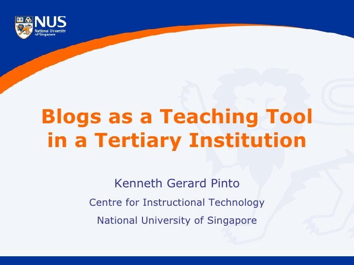 Blogs as a Teaching Tool in a Tertiary Institution Kenneth Gerard Pinto Centre for Instructional Technology National Unive...