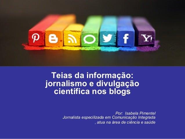 Teias da informação:  jornalismo e divulgação  científica nos blogs  Por: Isabela Pimentel  Jornalista especilizada em Com...