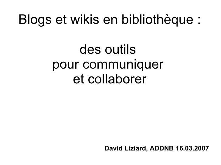 Blogs et wikis en bibliothèque : des outils  pour communiquer  et collaborer David Liziard, ADDNB 16.03.2007