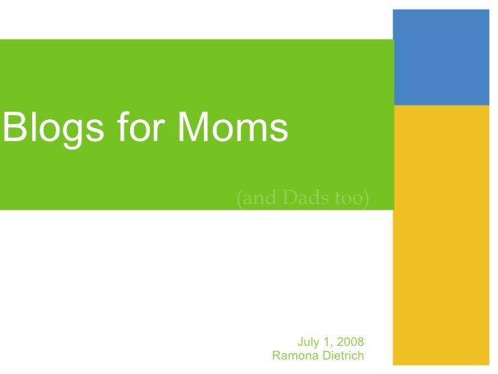 Blogs for Moms  (and Dads too) July 1, 2008 Ramona Dietrich