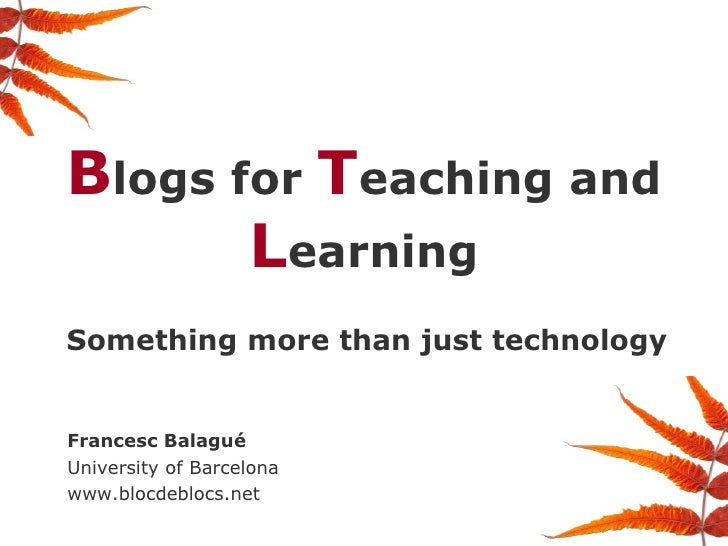 B logs for  T eaching and  L earning Something more than just technology Francesc Balagué University of Barcelona www.bloc...