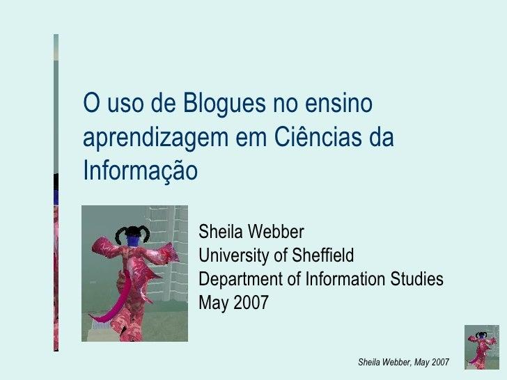 O uso de Blogues no ensino aprendizagem em Ciências da Informação  Sheila Webber University of Sheffield  Department of In...