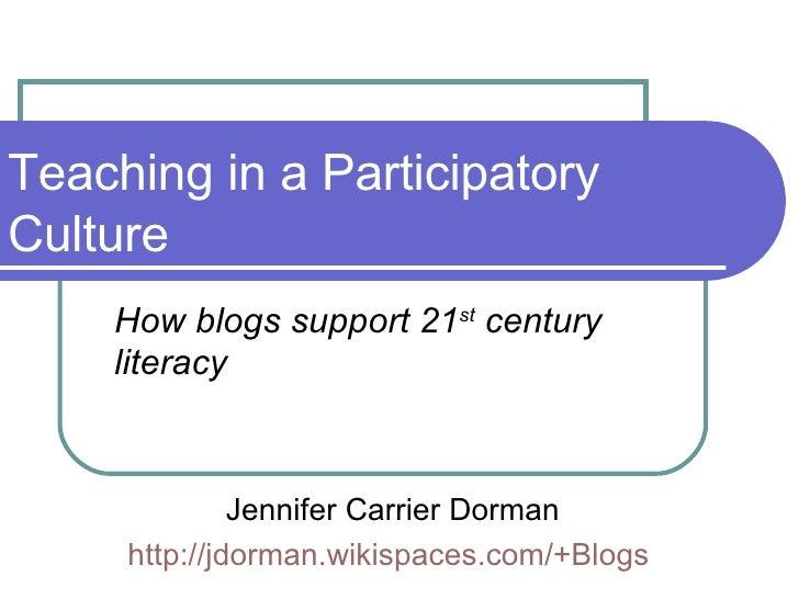 Teaching in a Participatory Culture How blogs support 21 st  century literacy Jennifer Carrier Dorman http://jdorman.wikis...