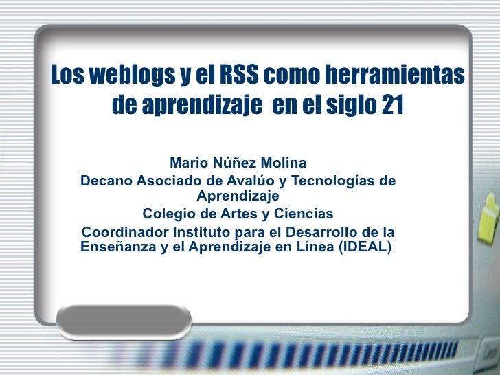 Los weblogs y el RSS como herramientas de aprendizaje  en el siglo 21 Mario Núñez Molina Decano Asociado de Avalúo y Tecno...