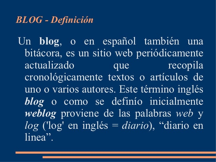 <ul>BLOG - Definición </ul>Un  blog , o en español también una bitácora, es un sitio web periódicamente actualizado que re...