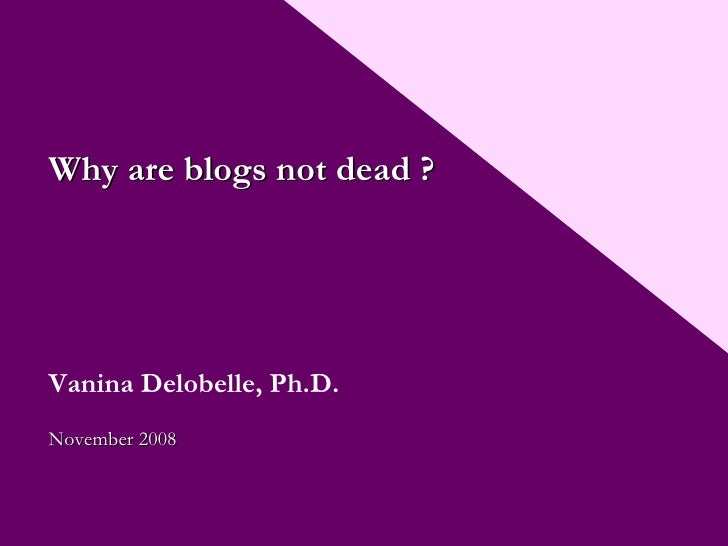 Why are blogs not dead ? Vanina Delobelle, Ph.D. Nove mber  2008