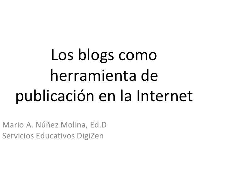 Los blogs como herramienta de publicación en la Internet Mario A. Núñez Molina, Ed.D Servicios Educativos DigiZen