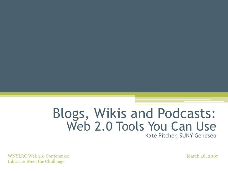 Blogs, Wikis and Podcasts: Web 2.0 Tools You Can Use Kate Pitcher, SUNY Geneseo