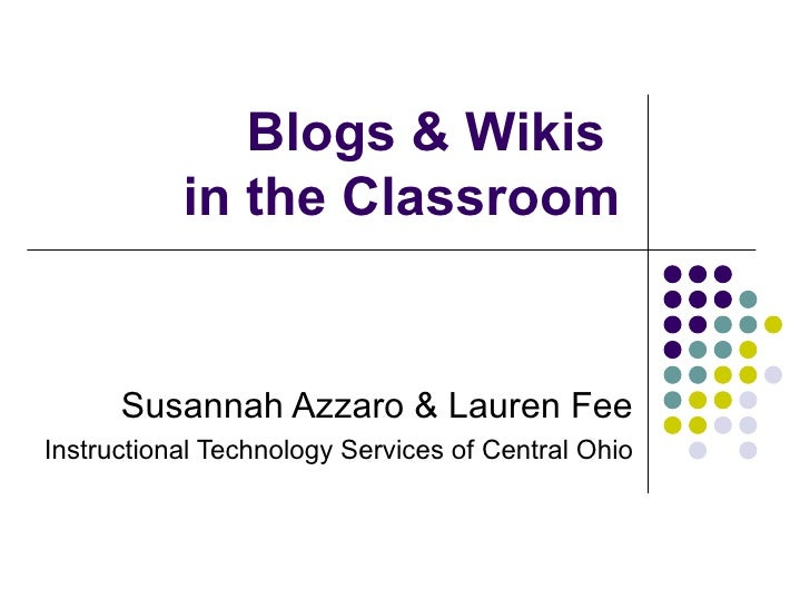 Blogs & Wikis  in the Classroom Susannah Azzaro & Lauren Fee Instructional Technology Services of Central Ohio