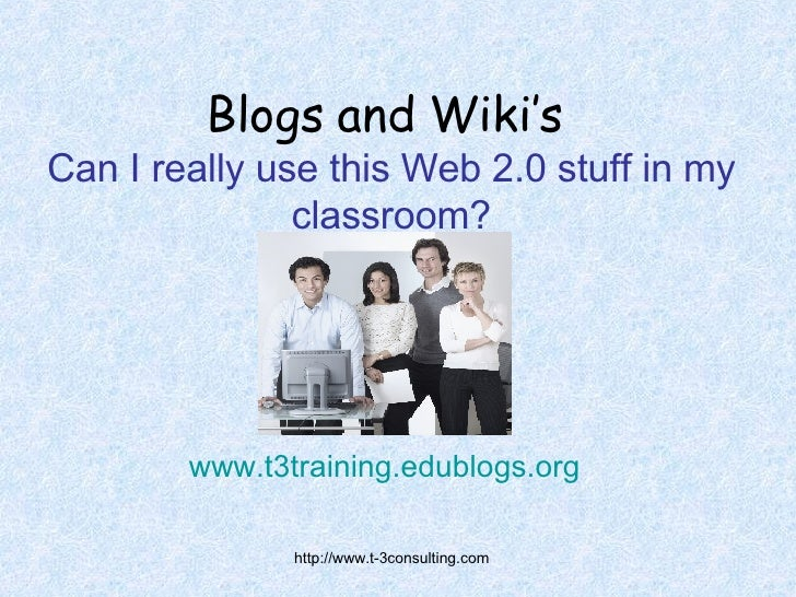 Blogs and Wiki's   Can I really use this Web 2.0 stuff in my classroom? www.t3training.edublogs.org