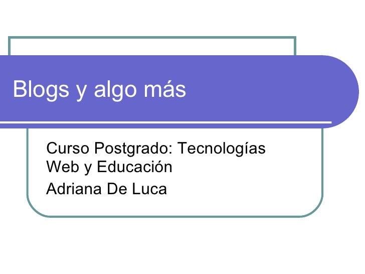 Blogs y algo más Curso Postgrado: Tecnologías Web y Educación Adriana De Luca