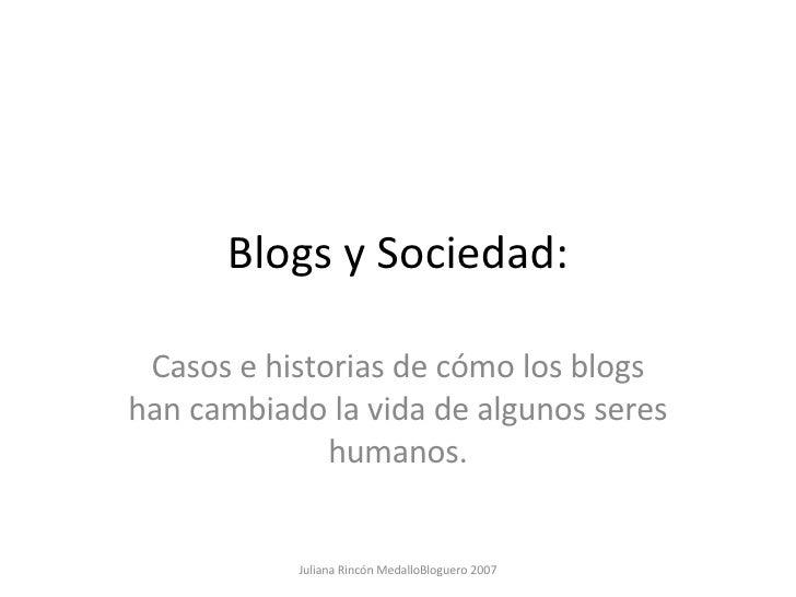 Blogs y Sociedad: Casos e historias de cómo los blogs han cambiado la vida de algunos seres humanos. Juliana Rincón Medall...