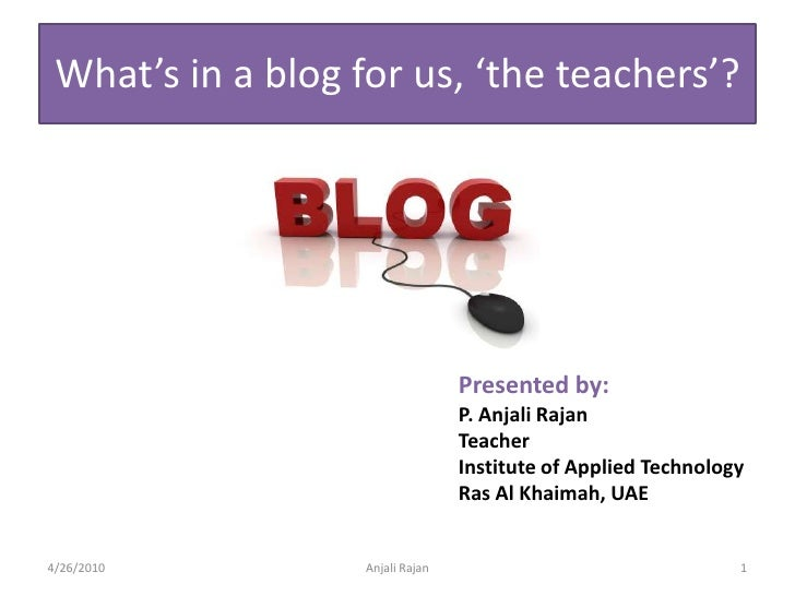 What's in a blog for us, 'the teachers'?<br />Presented by:<br />P. AnjaliRajan<br />Teacher<br />Institute of Applied Tec...
