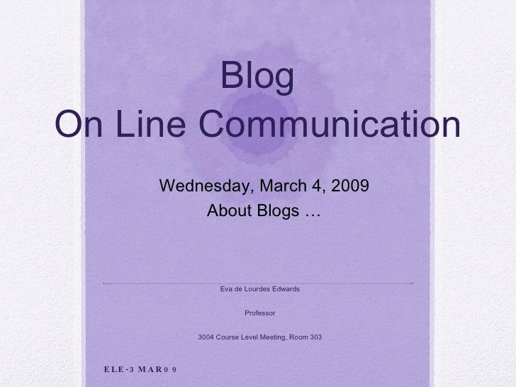 Blog On Line Communication Eva de Lourdes Edwards Professor 3004 Course Level Meeting, Room 303 Wednesday, March 4, 2009 A...