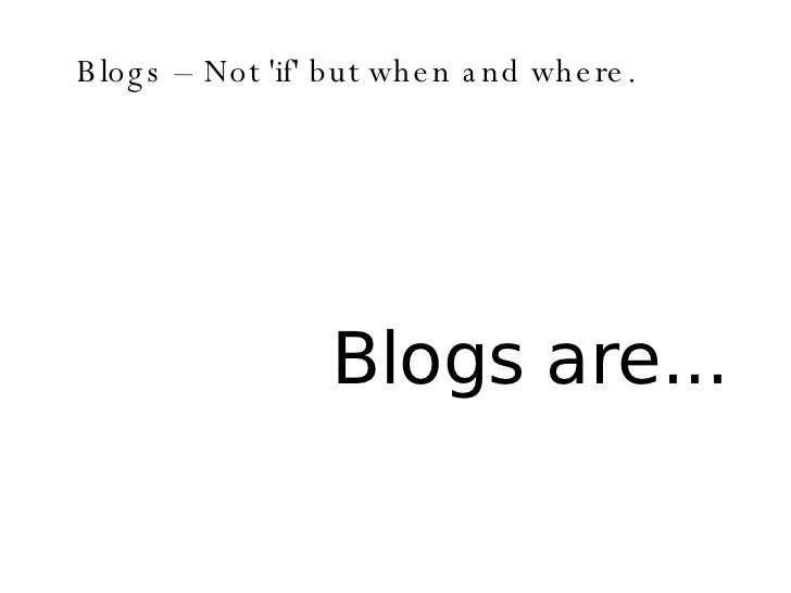 Blogs – Not 'if' but when and where. Blogs are...